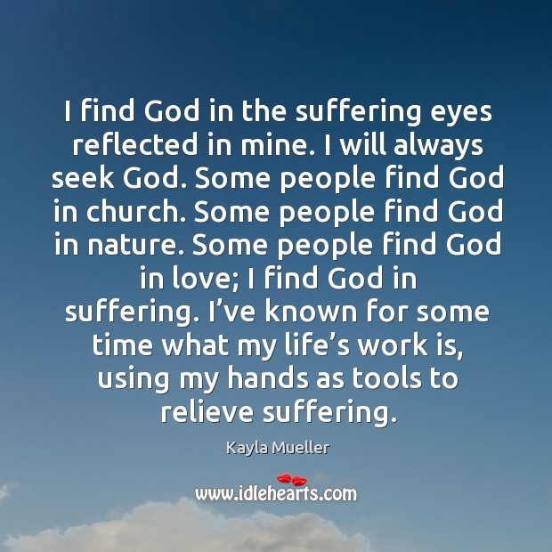 I find God in the suffering eyes reflected in mine. I will Image