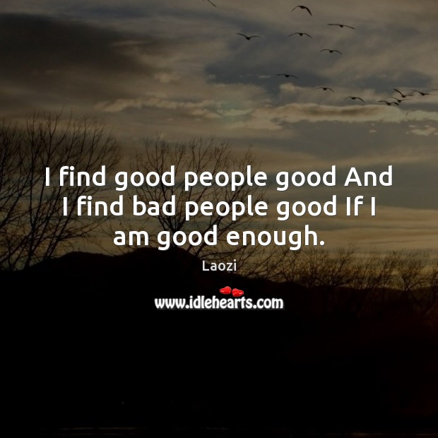 I find good people good And I find bad people good If I am good enough. Laozi Picture Quote