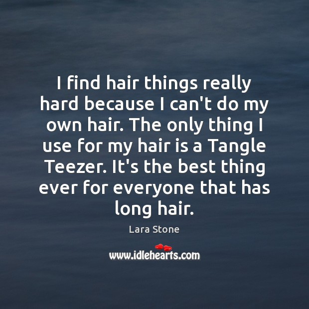 Lara Stone Picture Quote image saying: I find hair things really hard because I can't do my own