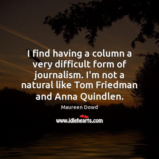 I find having a column a very difficult form of journalism. I'm Maureen Dowd Picture Quote