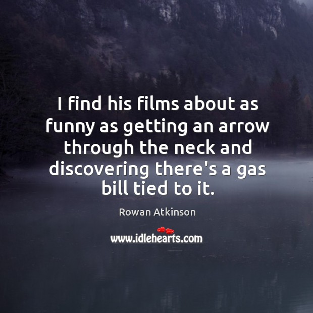 I find his films about as funny as getting an arrow through Image
