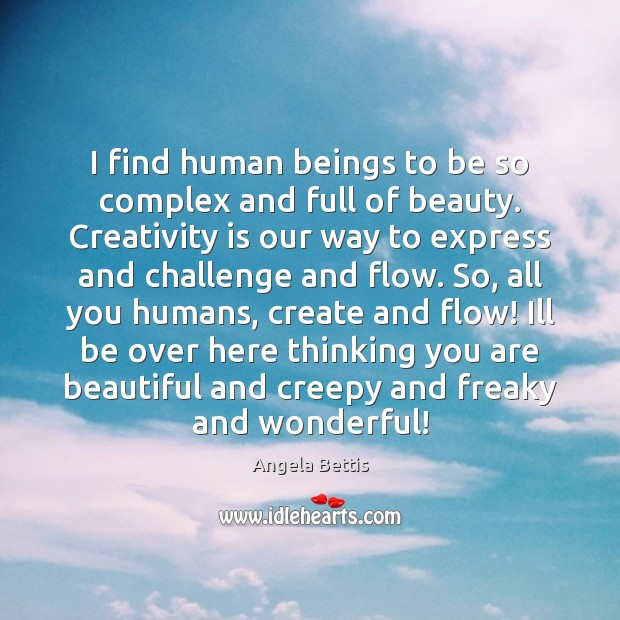 Image, I find human beings to be so complex and full of beauty.