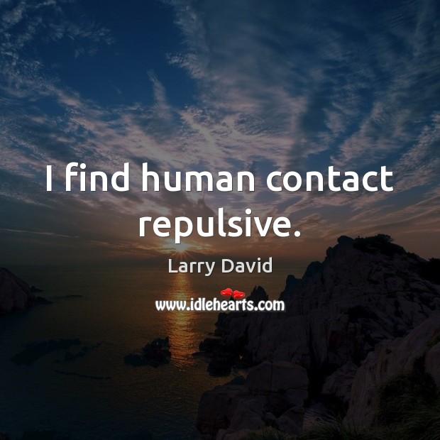 I find human contact repulsive. Image