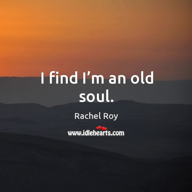 I find I'm an old soul. Rachel Roy Picture Quote