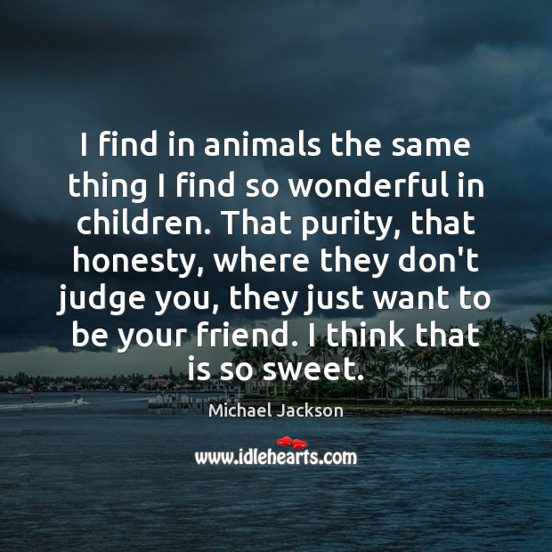 I find in animals the same thing I find so wonderful in Image