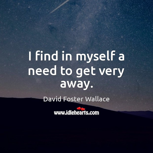 I find in myself a need to get very away. Image