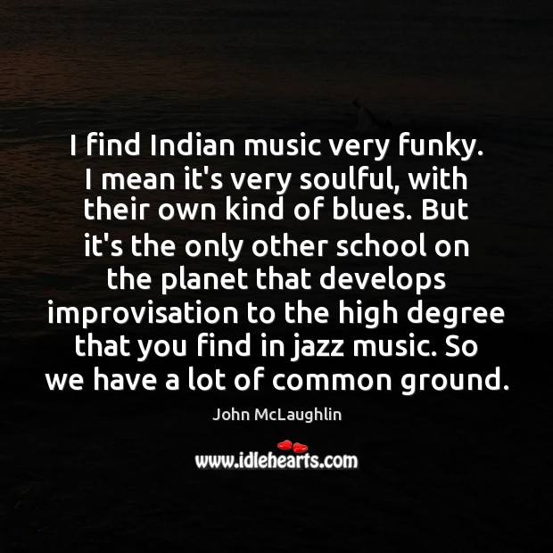 I find Indian music very funky. I mean it's very soulful, with Image