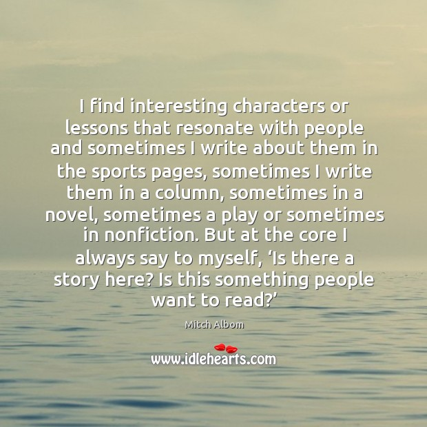 I find interesting characters or lessons that resonate with people and sometimes i Image