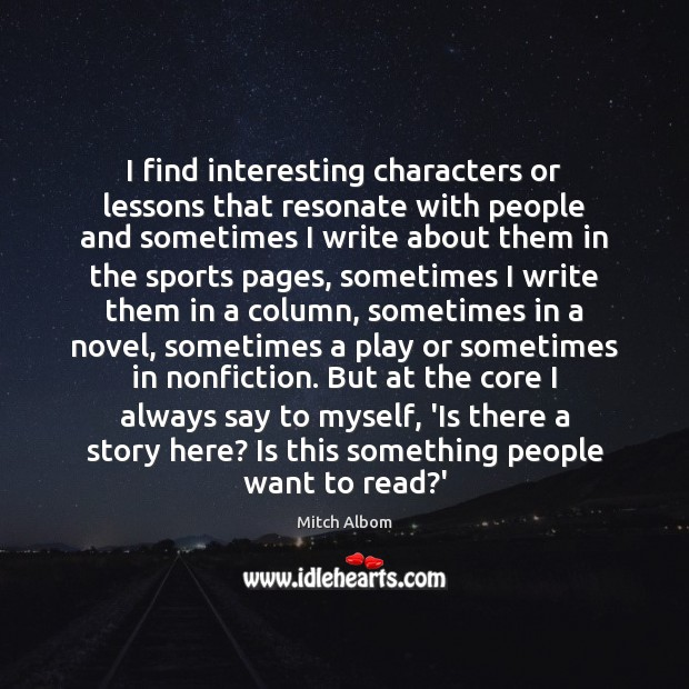 I find interesting characters or lessons that resonate with people and sometimes Mitch Albom Picture Quote