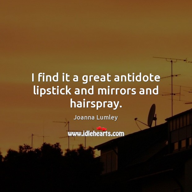 Joanna Lumley Picture Quote image saying: I find it a great antidote lipstick and mirrors and hairspray.