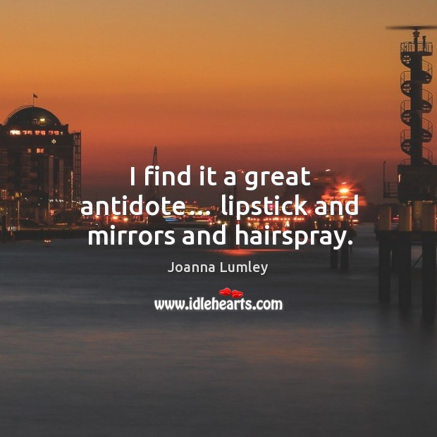 I find it a great antidote… lipstick and mirrors and hairspray. Joanna Lumley Picture Quote