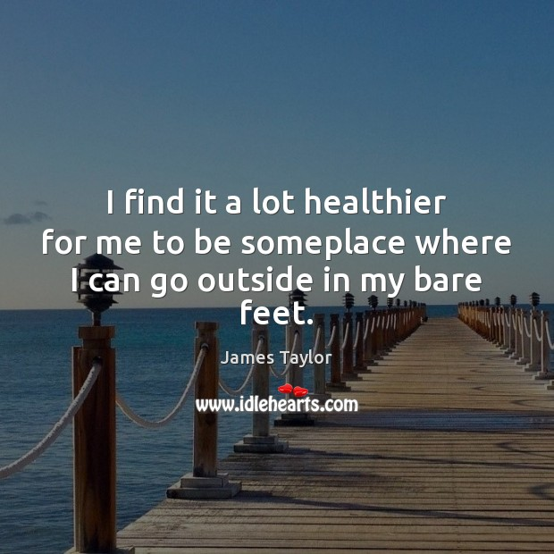 I find it a lot healthier for me to be someplace where I can go outside in my bare feet. James Taylor Picture Quote