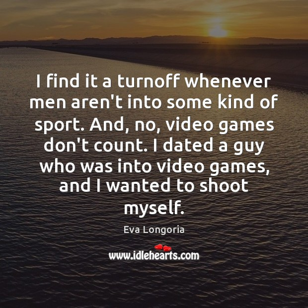 I find it a turnoff whenever men aren't into some kind of Eva Longoria Picture Quote