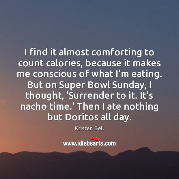 I find it almost comforting to count calories, because it makes me Kristen Bell Picture Quote