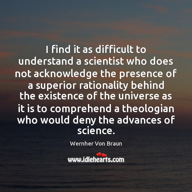 Image, I find it as difficult to understand a scientist who does not