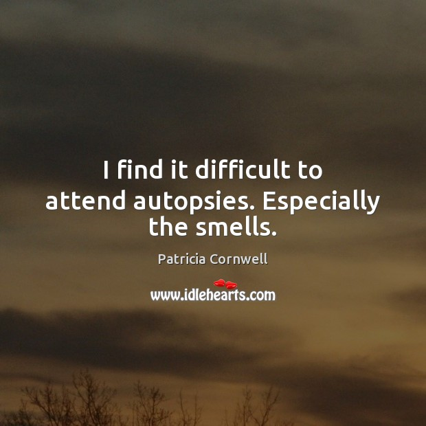 I find it difficult to attend autopsies. Especially the smells. Image