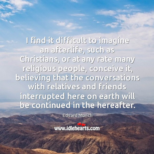 I find it difficult to imagine an afterlife, such as christians, or at any rate many religious people Image