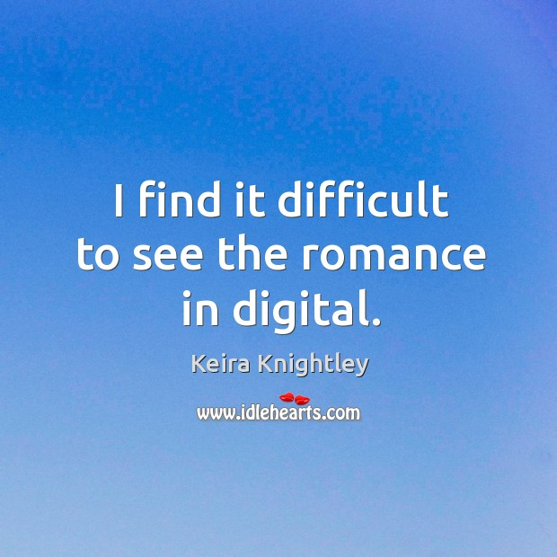 I find it difficult to see the romance in digital. Keira Knightley Picture Quote