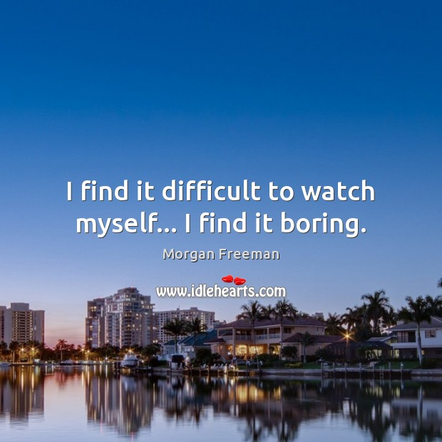 I find it difficult to watch myself… I find it boring. Morgan Freeman Picture Quote