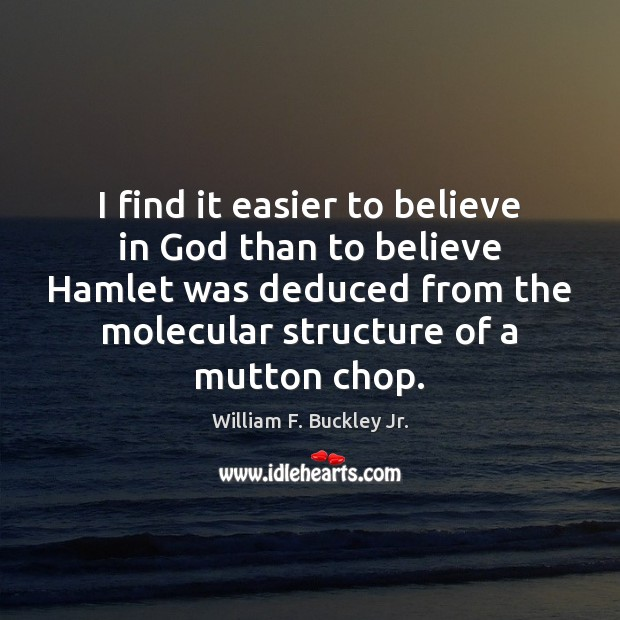 I find it easier to believe in God than to believe Hamlet William F. Buckley Jr. Picture Quote