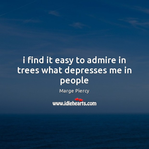 I find it easy to admire in trees what depresses me in people Marge Piercy Picture Quote