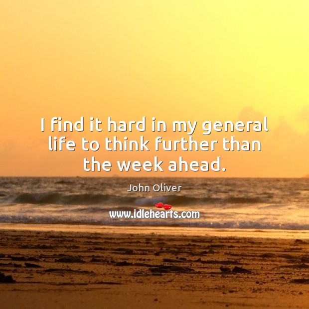 I find it hard in my general life to think further than the week ahead. John Oliver Picture Quote