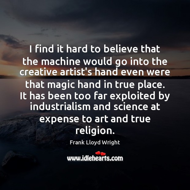 I find it hard to believe that the machine would go into Frank Lloyd Wright Picture Quote