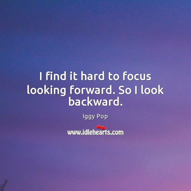 I find it hard to focus looking forward. So I look backward. Iggy Pop Picture Quote