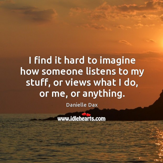 I find it hard to imagine how someone listens to my stuff, or views what I do, or me, or anything. Danielle Dax Picture Quote