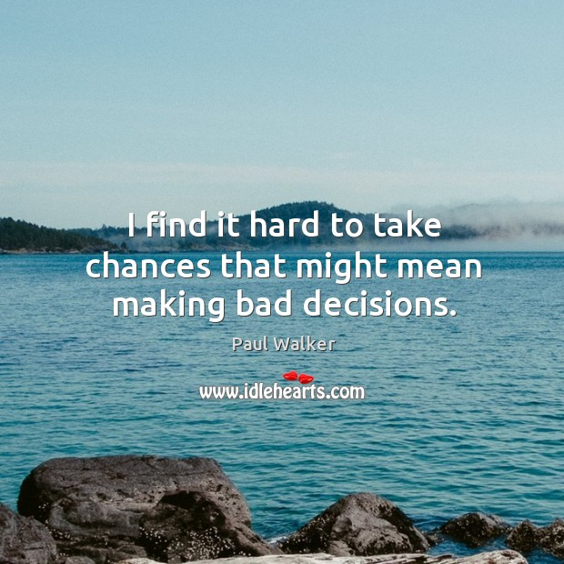 I find it hard to take chances that might mean making bad decisions. Paul Walker Picture Quote