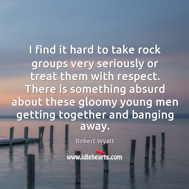 I find it hard to take rock groups very seriously or treat them with respect. Robert Wyatt Picture Quote