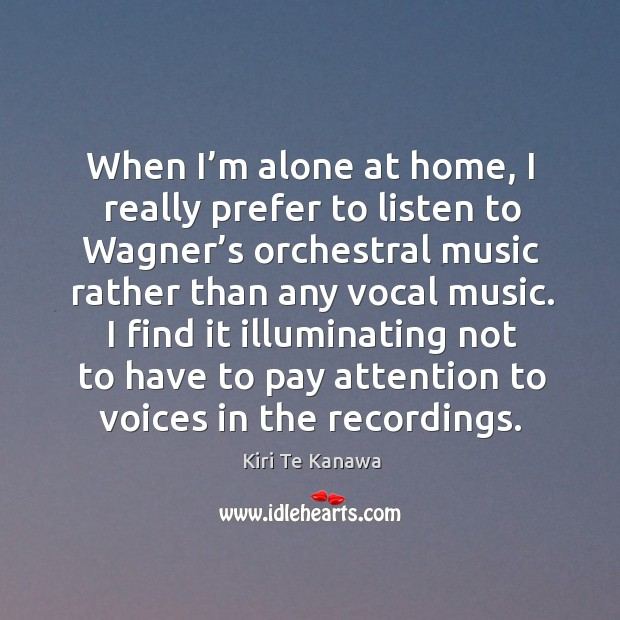 I find it illuminating not to have to pay attention to voices in the recordings. Kiri Te Kanawa Picture Quote