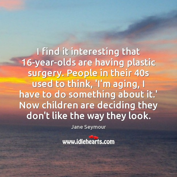 I find it interesting that 16-year-olds are having plastic surgery. People in Jane Seymour Picture Quote