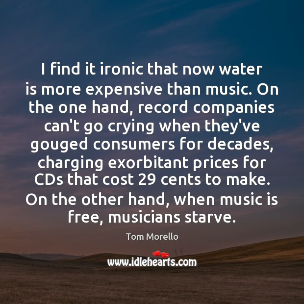 I find it ironic that now water is more expensive than music. Tom Morello Picture Quote