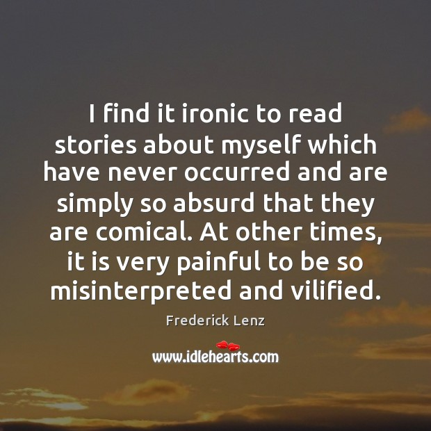 I find it ironic to read stories about myself which have never Frederick Lenz Picture Quote