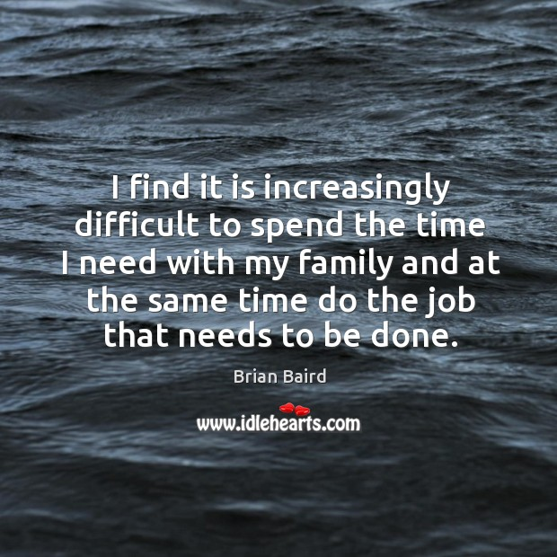 Image, I find it is increasingly difficult to spend the time I need with my family and at the