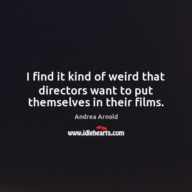 Image, I find it kind of weird that directors want to put themselves in their films.
