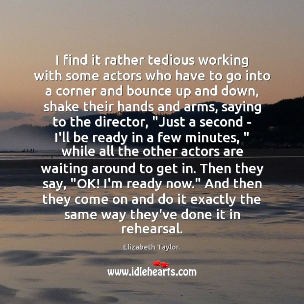 I find it rather tedious working with some actors who have to Elizabeth Taylor. Picture Quote