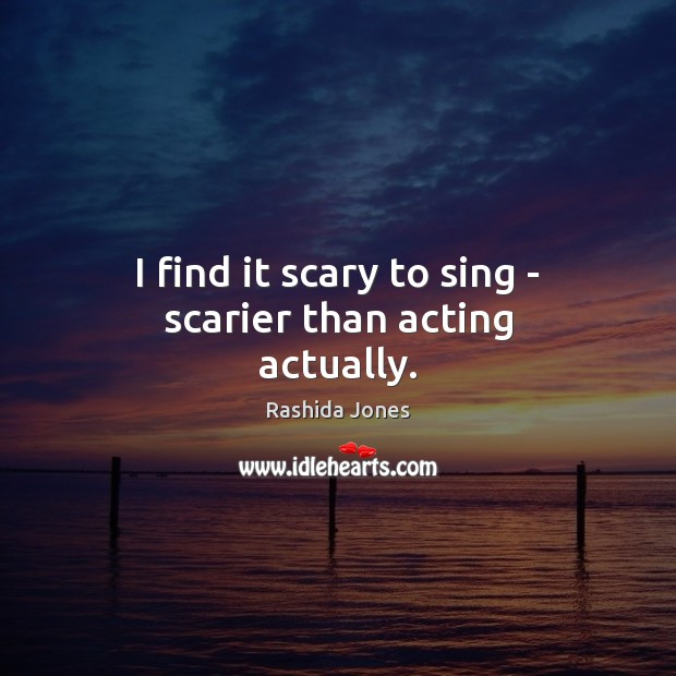 I find it scary to sing – scarier than acting actually. Rashida Jones Picture Quote