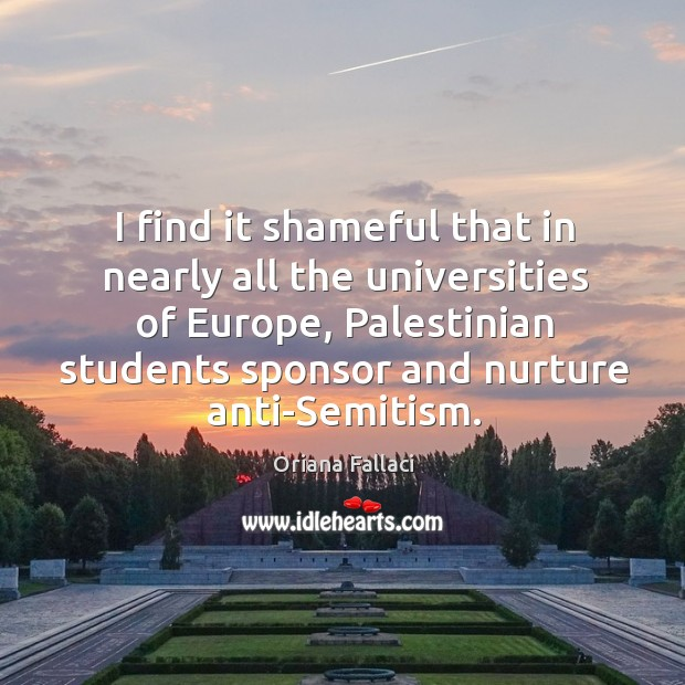 I find it shameful that in nearly all the universities of europe, palestinian students sponsor Oriana Fallaci Picture Quote