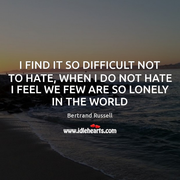 I FIND IT SO DIFFICULT NOT TO HATE, WHEN I DO NOT Bertrand Russell Picture Quote