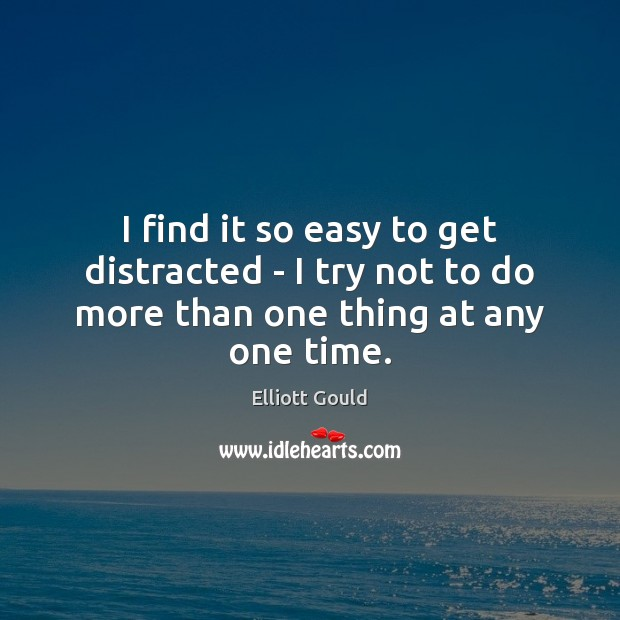 I find it so easy to get distracted – I try not to do more than one thing at any one time. Image