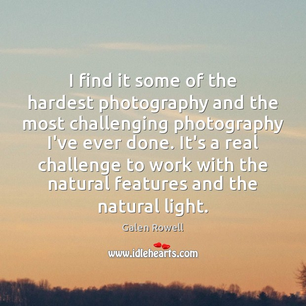 I find it some of the hardest photography and the most challenging Galen Rowell Picture Quote