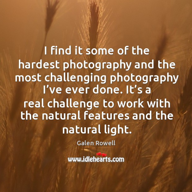I find it some of the hardest photography and the most challenging photography I've ever done. Galen Rowell Picture Quote