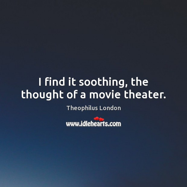 I find it soothing, the thought of a movie theater. Image