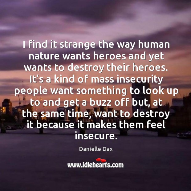 I find it strange the way human nature wants heroes and yet wants to destroy their heroes. Danielle Dax Picture Quote