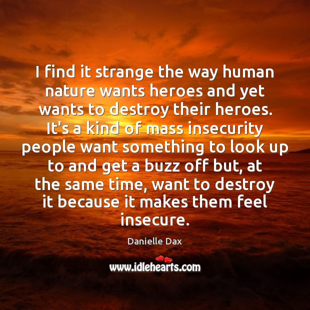 I find it strange the way human nature wants heroes and yet Danielle Dax Picture Quote