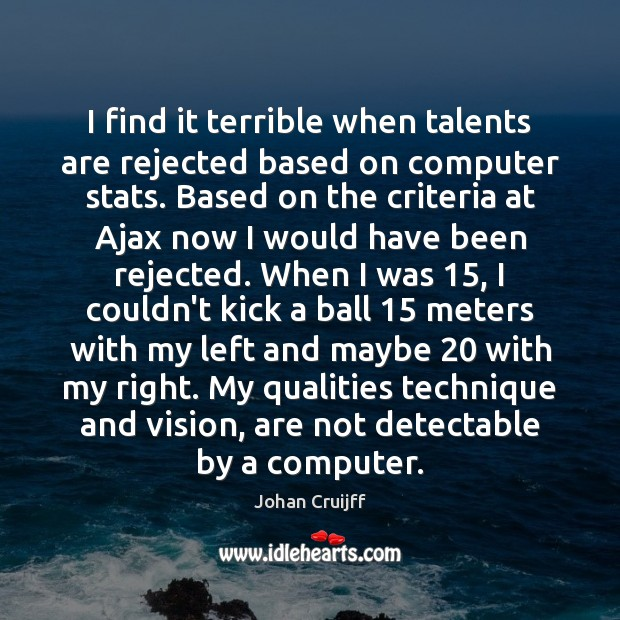 I find it terrible when talents are rejected based on computer stats. Johan Cruijff Picture Quote