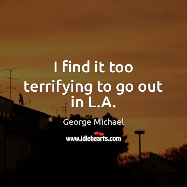 I find it too terrifying to go out in L.A. George Michael Picture Quote