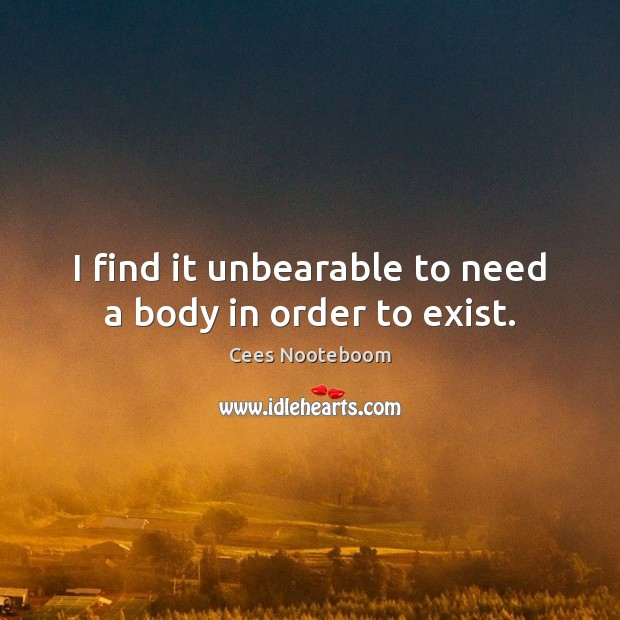 I find it unbearable to need a body in order to exist. Image